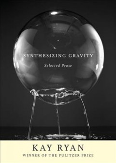 Synthesizing gravity : selected prose / Kay Ryan ; edited and with an introduction by Christian Wiman.