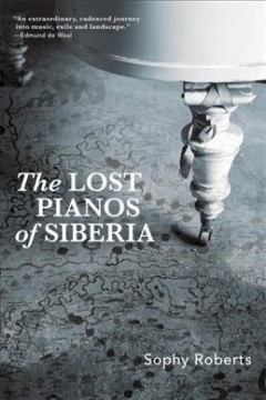 The lost pianos of Siberia / Sophy Roberts.