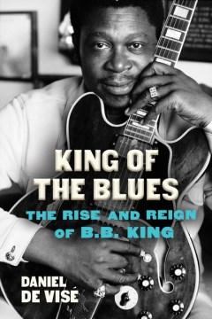 King of the blues : the rise and reign of B.B. King / Daniel de Visé.