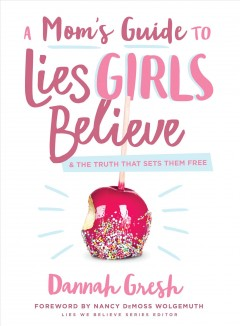 A Mom's Guide to Lies Girls Believe : And the Truth That Sets Them Free