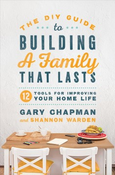 The DIY Guide to Building a Family That Lasts : 12 Tools for Improving Your Home Life