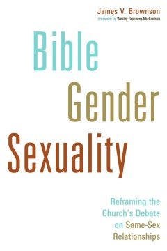 Bible, gender, sexuality : reframing the church's debate on same-sex relationships / James V. Brownson.