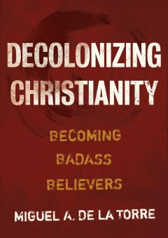 Decolonizing Christianity : Becoming Badass Believers