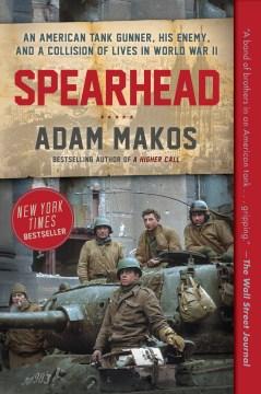 Spearhead the World War II odyssey of an American tank gunner / Adam Makos.