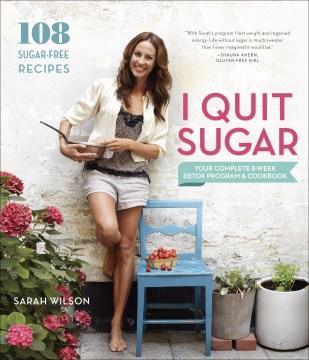 I quit sugar your complete 8-week detox program and cookbook / Sarah Wilson.