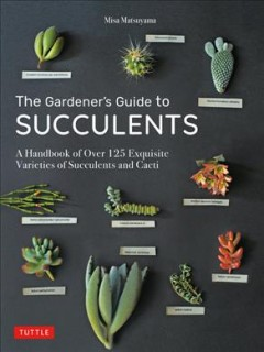 The Gardener's Guide to Succulents : A Handbook of over 125 Exquisite Varieties of Succulents and Cacti