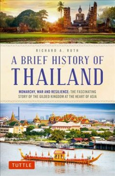 A Brief History of Thailand : Monarchy, War and Resilience: the Fascinating Story of the Gilded Kingdom at the Heart of Asia