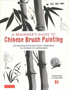 A Beginner's Guide to Chinese Brush Painting : 35 Painting Activities from Calligraphy to Animals to Landscapes
