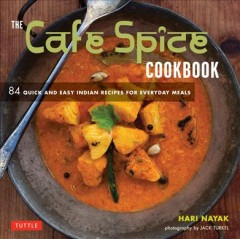 The Cafe Spice Cookbook : 84 Quick and Easy Indian Recipes for Everyday Meals