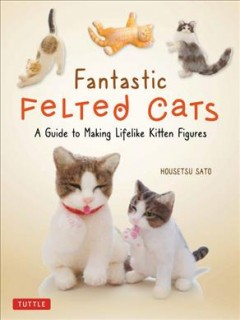 Fantastic Felted Cats : A Guide to Making Lifelike Kitten Figures With Full-size Templates