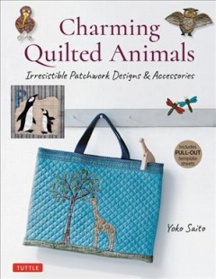 Charming Quilted Animals : Irresistible Patchwork Designs & Accessories: Includes Pull-out Template Sheets