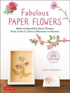 Fabulous Paper Flowers : Make 43 Beautiful Asian Flowers from Irises to Cherry Blossoms to Peonies With 270 Patterns