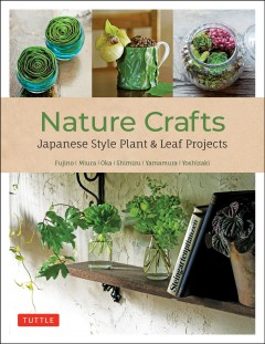 Nature Crafts : Japanese Style Plant & Leaf Projects With 40 Projects and Over 250 Photos