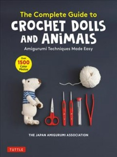 The Complete Guide to Crochet Dolls and Animals : Amigurumi Techniques Made Easy With Over 1,500 Color Photos