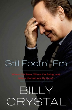 Still foolin' 'em : where I've been, where I'm going, and where the hell are my keys? / Billy Crystal.