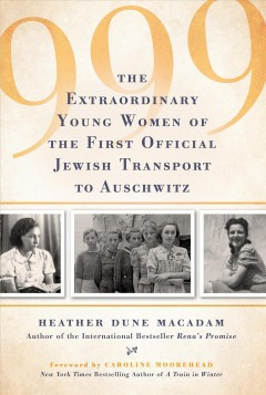 999 : the extraordinary young women of the first official Jewish transport to Auschwitz / Heather Dune Macadam.