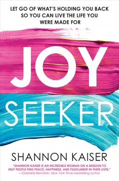 Joy seeker : let go of what's holding you back so you can live the life you were made for Shannon Kaiser.