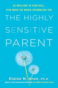 The Highly Sensitive Parent : Be Brilliant in Your Role, Even When the World Overwhelms You