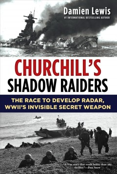 Churchill's shadow raiders : the race to develop radar, WWII's invisible secret weapon / Damien Lewis.