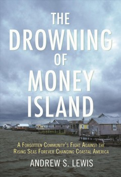 The Drowning of Money Island : A Forgotten Community's Fight Against the Rising Seas Threatening Coastal America