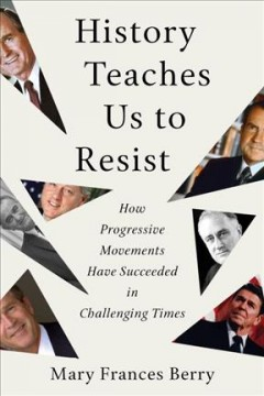 History teaches us to resist : how progressive movements have succeeded in challenging times / Mary Frances Berry.