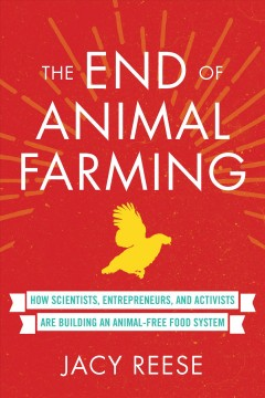 The end of animal farming : how scientists, entrepreneurs, and activists are building an animal-free food system / Jacy Reese.
