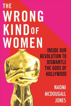 The wrong kind of woman : dismantling the Gods of Hollywood
