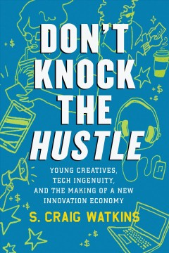 Don't knock the hustle : young creatives, tech ingenuity, and the making of a new innovation economy