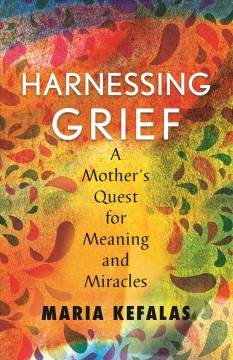 Harnessing grief : one mother's quest for meaning and miracles