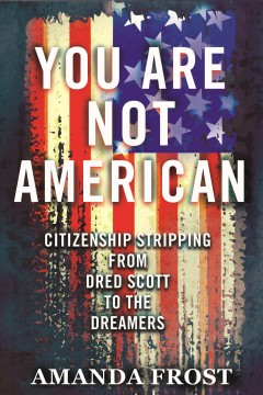 You are not American : citizenship stripping from Dred Scott to the dreamers