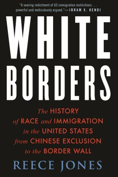 White borders : the history of race and immigration in the United States from Chinese exclusion to the border wall