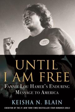 Until I am free : Fannie Lou Hamer's enduring message to America / Keisha N. Blain.