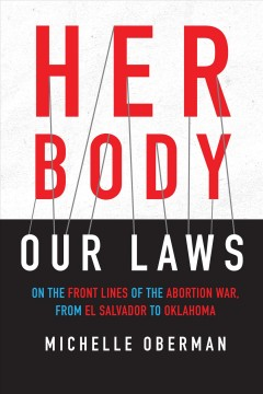 Her body, our laws : on the front lines of the abortion war from El Salvador to Oklahoma / Michelle Oberman.