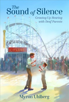 The sound of silence : growing up hearing with deaf parents / Myron Uhlberg.