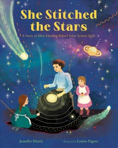 She Stitched the Stars : A Story of Ellen Harding Baker's Solar System Quilt