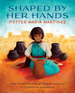 Shaped by her hands : potter Maria Martinez / Anna Harber Freeman & Barbara Gonzales ; illustrated by Aphelandra.