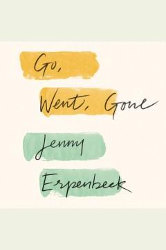 Go, went, gone [electronic resource] / Jenny Erpenbeck.
