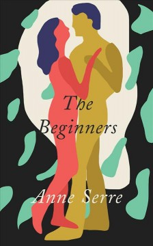 The beginners / Anne Serre ; translated from the French by Mark Hutchinson.