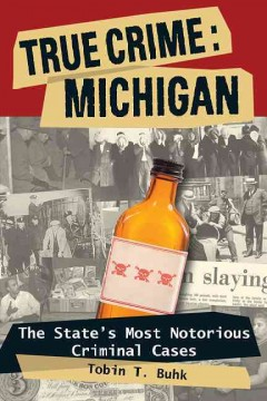 True crime : Michigan : the state's most notorious criminal cases / Tobin T. Buhk.