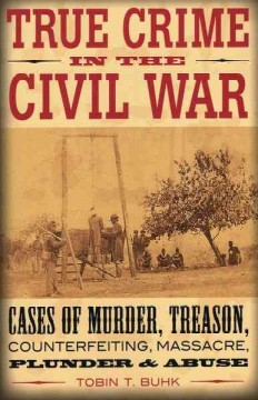 True crime in the Civil War : cases of murder, treason, counterfeiting, massacre, plunder, & abuse / Tobin T. Buhk.