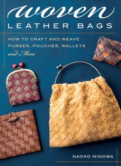 Woven leather bags : how to craft and weave purses, pouches, wallets and more / Naoko Minowa.