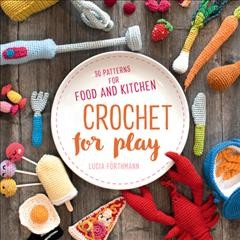 Crochet for play : 90 patterns for food and kitchen