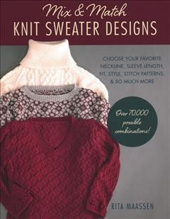 Mix and match knit sweater designs / Choose Your Favorite Neckline, Sleeve Length, Fit and Style, Stitch Patterns, & So Much More: Over 70,000 Possible Combinations