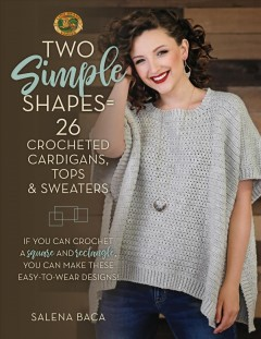 Two simple shapes = 26 crocheted cardigans, tops & sweaters : if you can crochet a square and rectangle, you can make these easy-to-wear designs! Salena Baca.