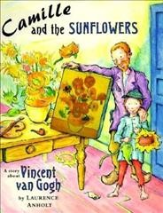 Camille and the sunflowers : a story about Vincent Van Gogh / by Laurence Anholt.