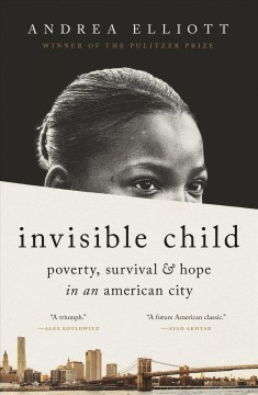 Invisible child : poverty, survival & hope in an American city / Andrea Elliott.