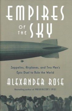 Empires of the sky : zeppelins, airplanes, and two men's epic duel to rule the world / Alexander Rose.