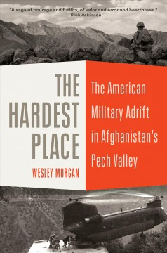 The hardest place / The American Military Adrift in Afghanistan's Pech Valley