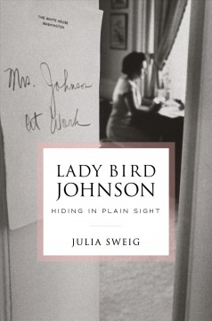Hiding in plain sight : Lady Bird Johnson in the White House