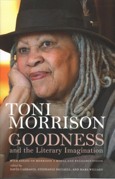 Goodness and the Literary Imagination : Harvard's Divinity School's 95th Ingersoll Lecture With Essays on Morrison's Moral and Religious Vision